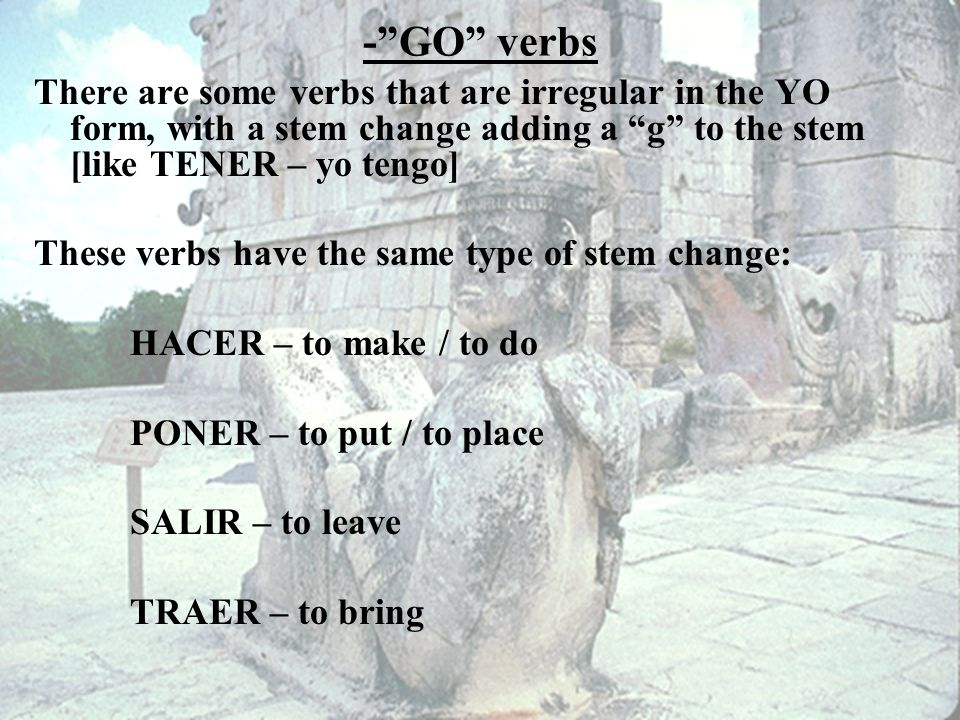 -GO verbs There are some verbs that are irregular in the YO form, with a stem change adding a g to the stem [like TENER – yo tengo] These verbs have the same type of stem change: HACER – to make / to do PONER – to put / to place SALIR – to leave TRAER – to bring
