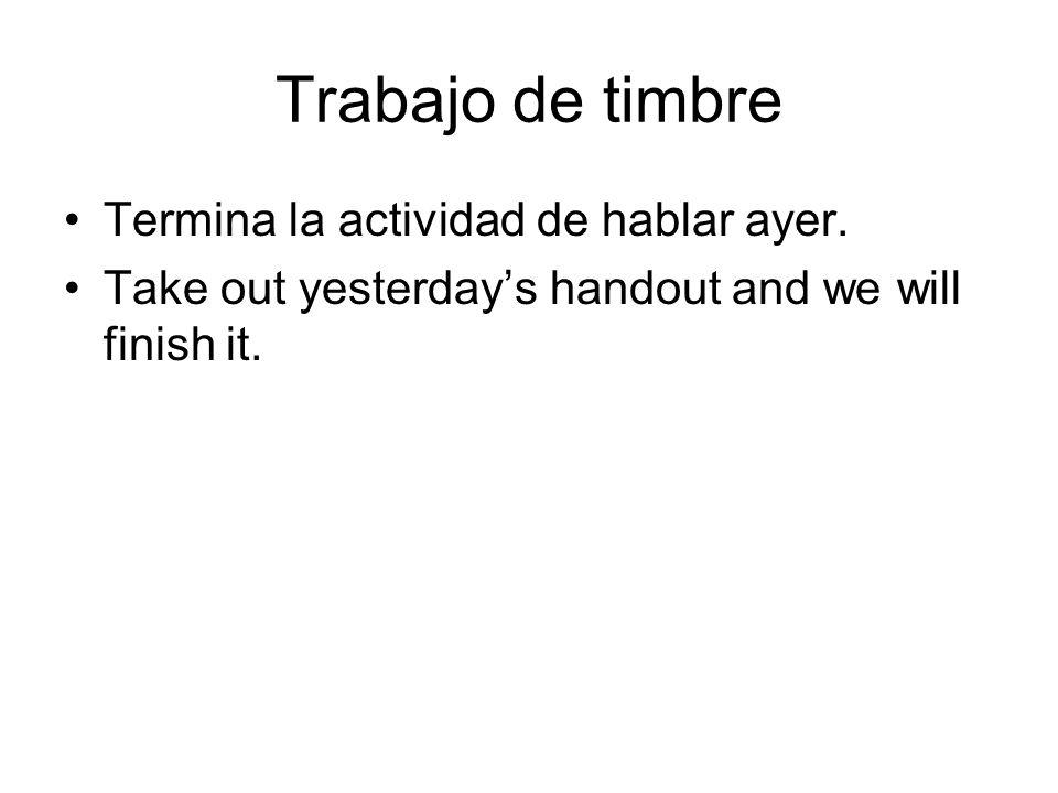 Trabajo de timbre Termina la actividad de hablar ayer. Take out yesterdays handout and we will finish it.