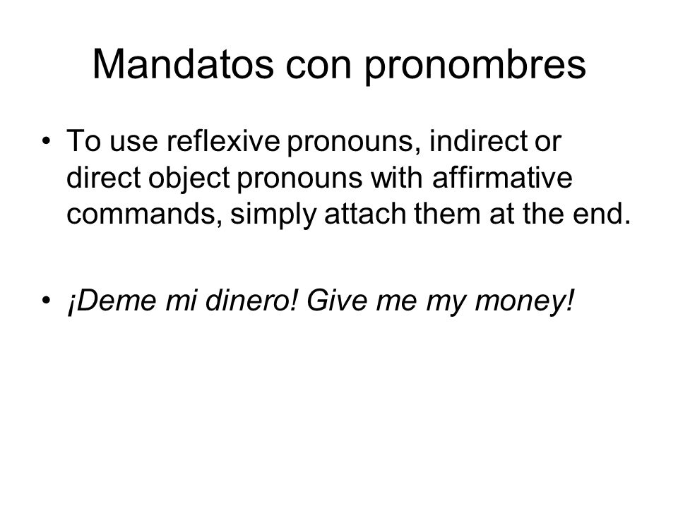 Mandatos con pronombres To use reflexive pronouns, indirect or direct object pronouns with affirmative commands, simply attach them at the end. ¡Deme