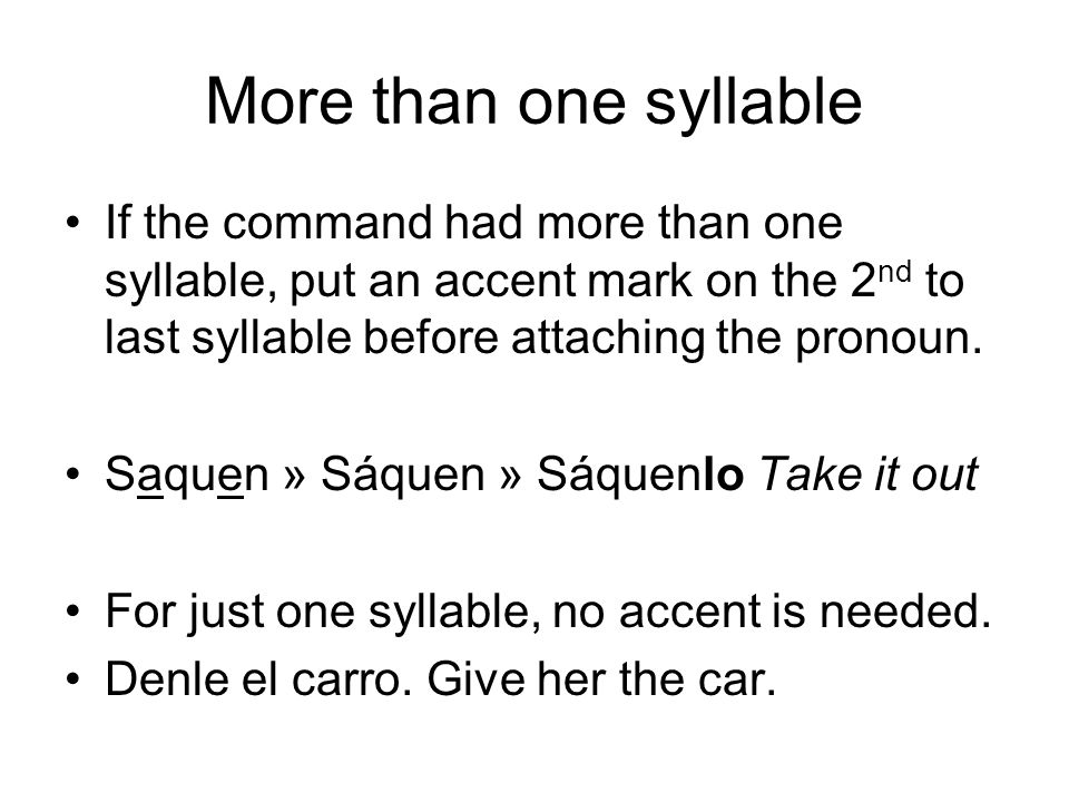 More than one syllable If the command had more than one syllable, put an accent mark on the 2 nd to last syllable before attaching the pronoun.