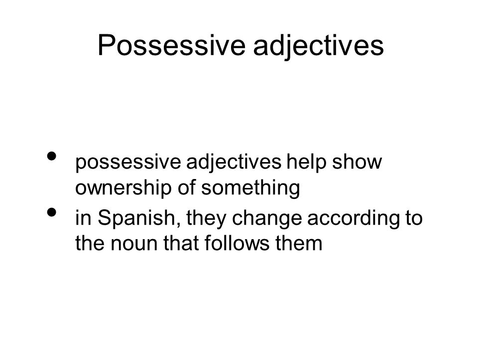 Possessive adjectives possessive adjectives help show ownership of something in Spanish, they change according to the noun that follows them