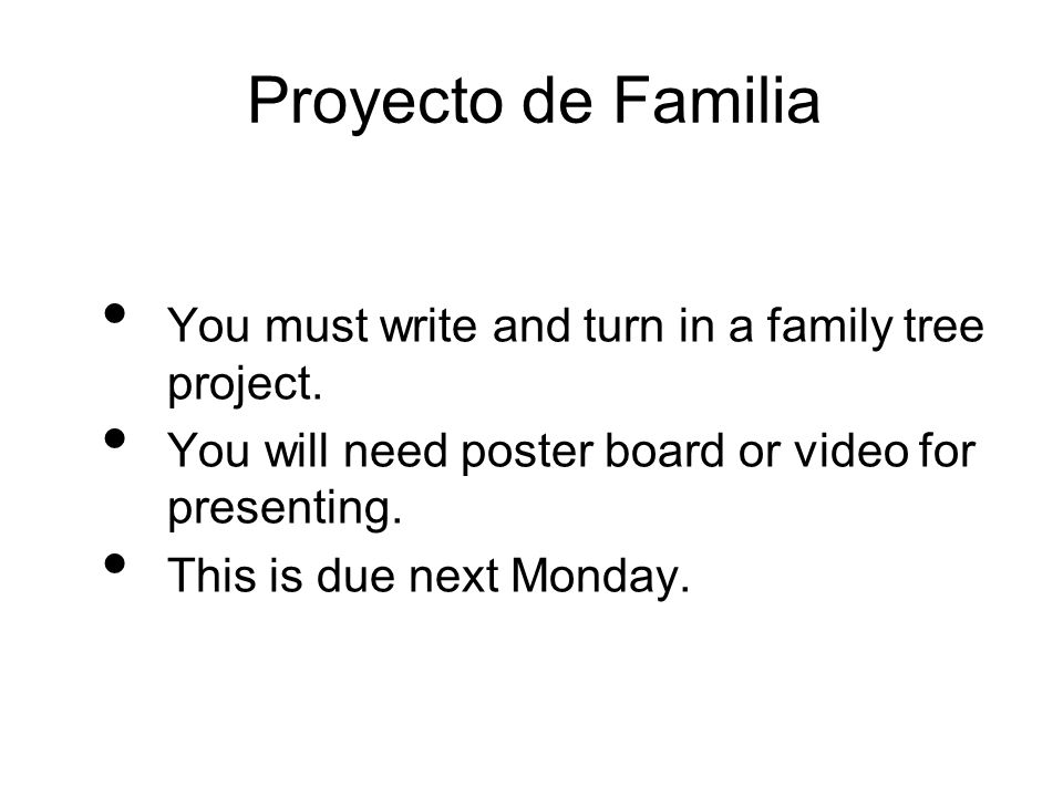 Proyecto de Familia You must write and turn in a family tree project. You will need poster board or video for presenting. This is due next Monday.