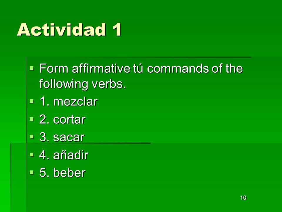 10 Actividad 1 Form affirmative tú commands of the following verbs. Form affirmative tú commands of the following verbs. 1. mezclar 1. mezclar 2. cort