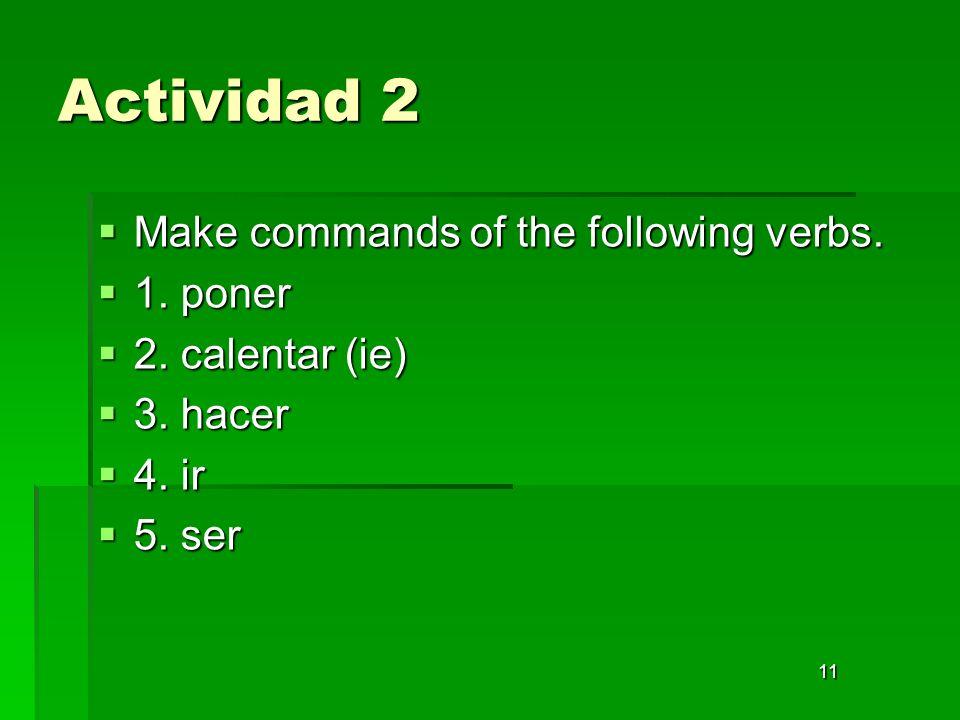 11 Actividad 2 Make commands of the following verbs. Make commands of the following verbs. 1. poner 1. poner 2. calentar (ie) 2. calentar (ie) 3. hace