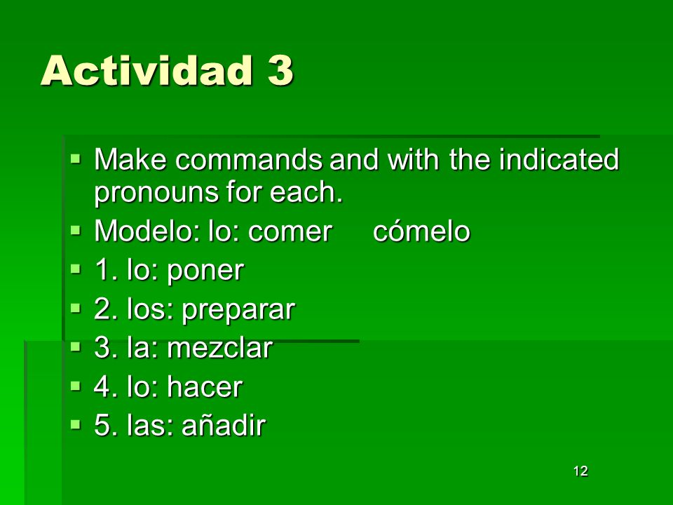 12 Actividad 3 Make commands and with the indicated pronouns for each. Make commands and with the indicated pronouns for each. Modelo: lo: comer cómel