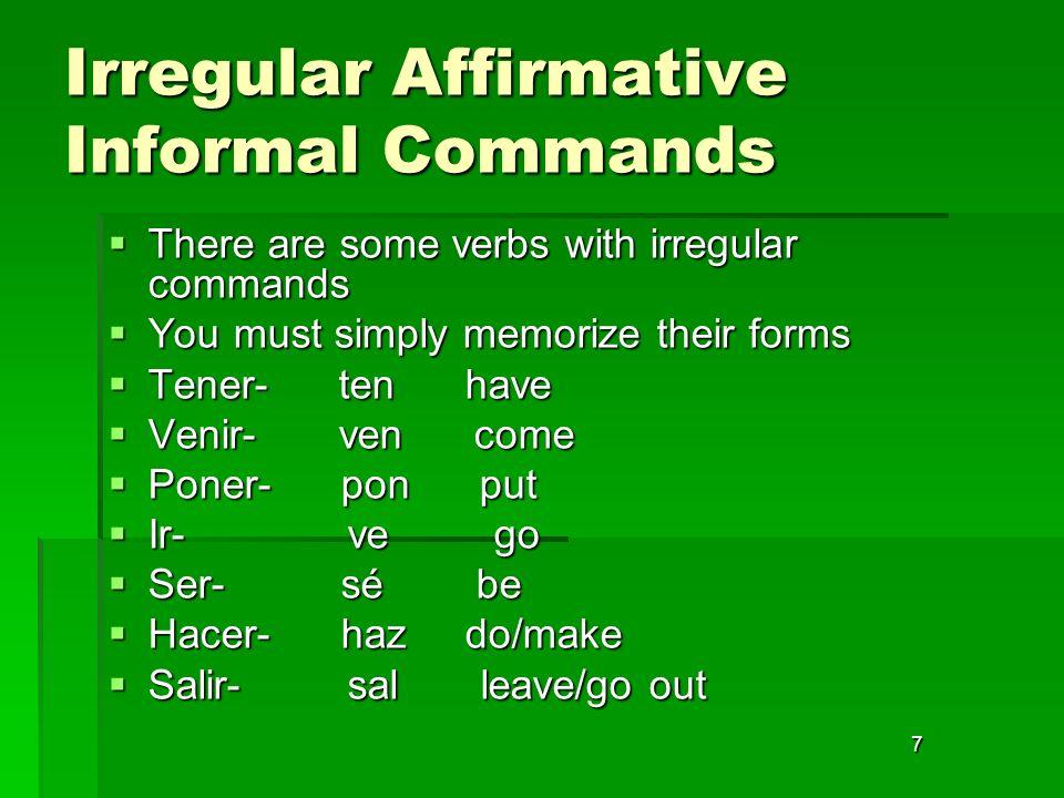 7 Irregular Affirmative Informal Commands There are some verbs with irregular commands There are some verbs with irregular commands You must simply me