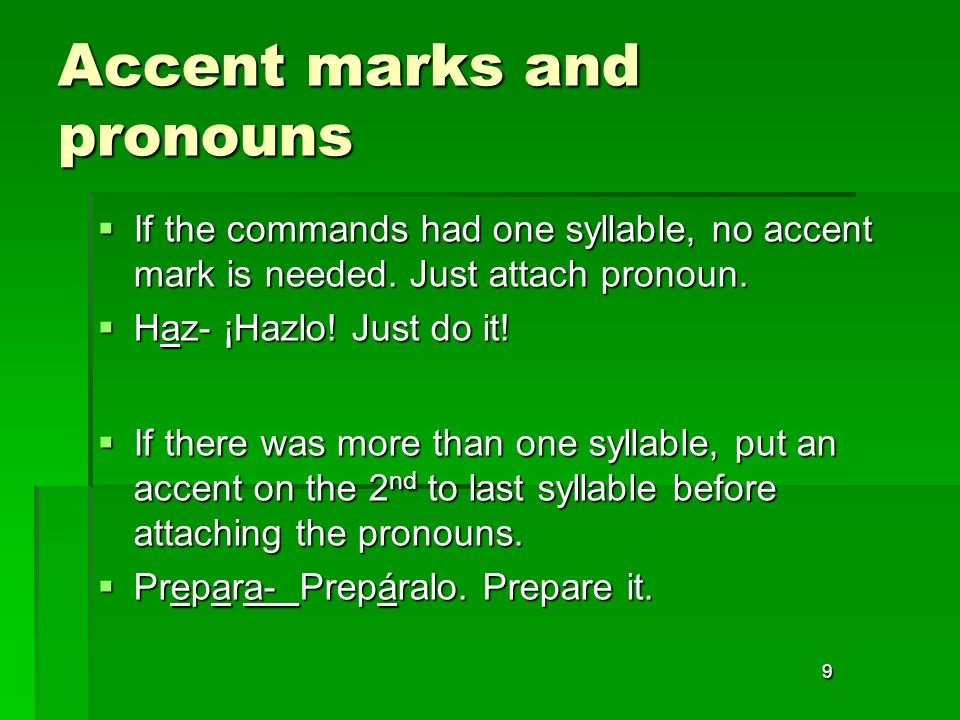 9 Accent marks and pronouns If the commands had one syllable, no accent mark is needed. Just attach pronoun. If the commands had one syllable, no acce
