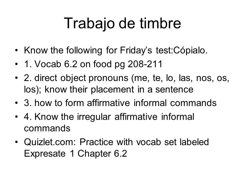 Trabajo de timbre Know the following for Fridays test:Cópialo. 1. Vocab 6.2 on food pg 208-211 2. direct object pronouns (me, te, lo, las, nos, os, lo
