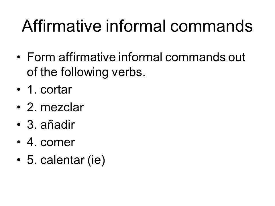 Affirmative informal commands Form affirmative informal commands out of the following verbs. 1. cortar 2. mezclar 3. añadir 4. comer 5. calentar (ie)
