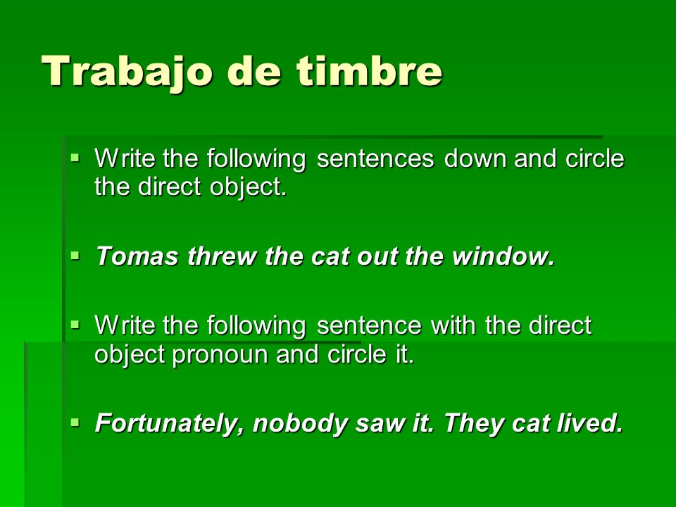 Trabajo de timbre Write the following sentences down and circle the direct object. Write the following sentences down and circle the direct object. To