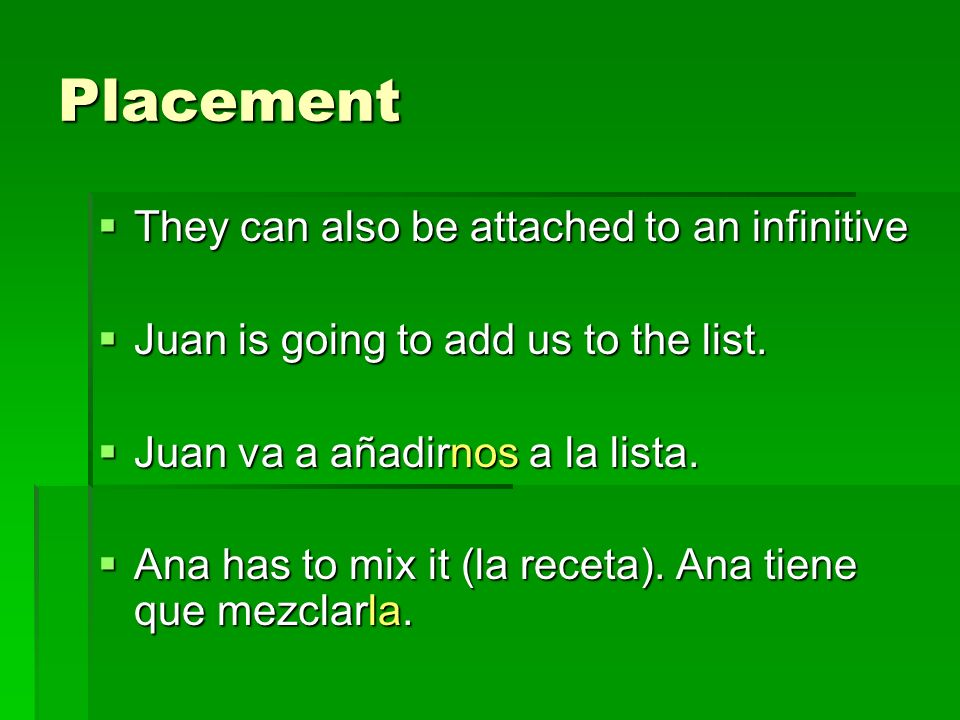 Placement They can also be attached to an infinitive They can also be attached to an infinitive Juan is going to add us to the list. Juan is going to