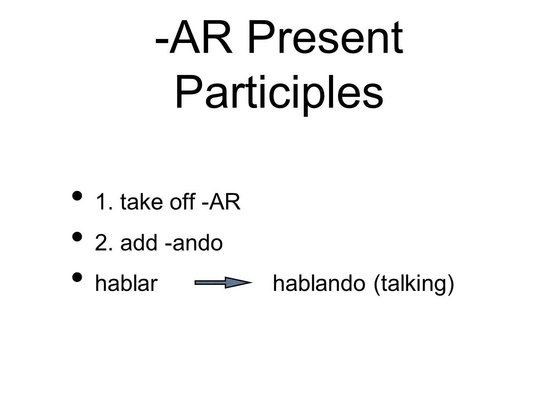 -AR Present Participles 1. take off -AR 2. add -ando hablar hablando (talking)