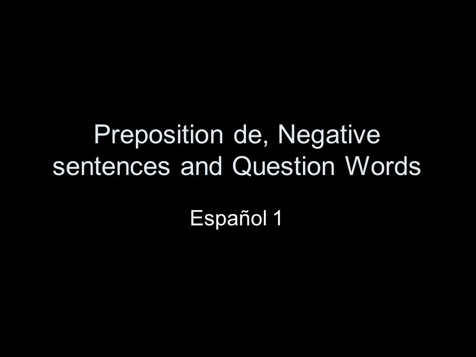 Preposition de, Negative sentences and Question Words Español 1