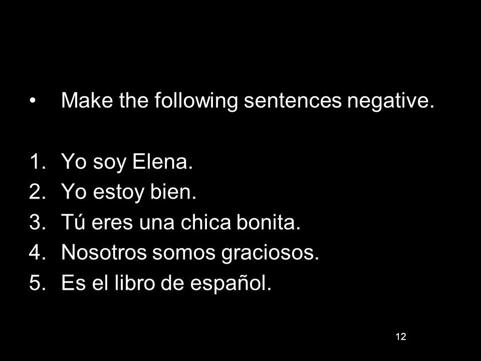 12 Make the following sentences negative. 1.Yo soy Elena. 2.Yo estoy bien. 3.Tú eres una chica bonita. 4.Nosotros somos graciosos. 5.Es el libro de es