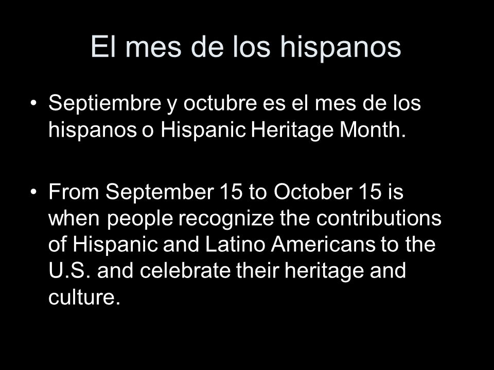 El mes de los hispanos Septiembre y octubre es el mes de los hispanos o Hispanic Heritage Month. From September 15 to October 15 is when people recogn