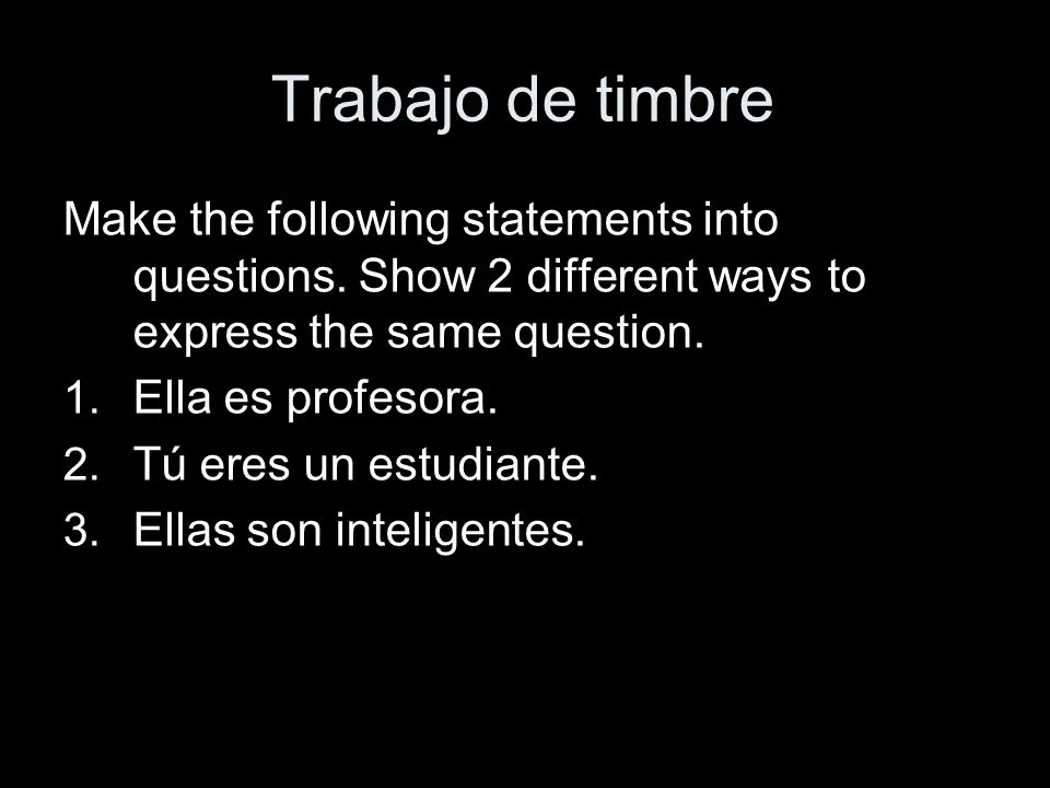 Trabajo de timbre Make the following statements into questions. Show 2 different ways to express the same question. 1. Ella es profesora. 2. Tú eres u