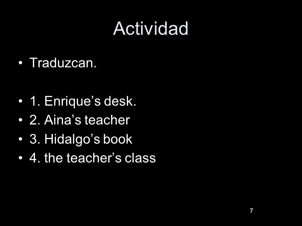 7 Actividad Traduzcan. 1. Enriques desk. 2. Ainas teacher 3. Hidalgos book 4. the teachers class