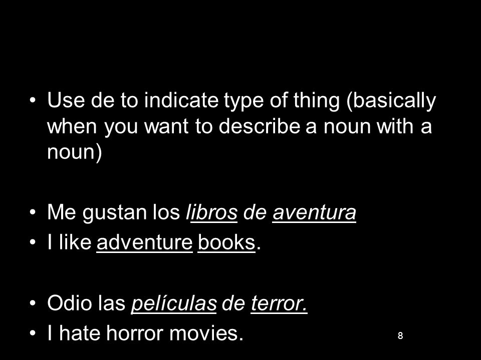 8 Use de to indicate type of thing (basically when you want to describe a noun with a noun) Me gustan los libros de aventura I like adventure books. O