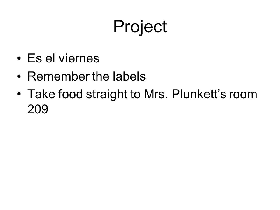 Project Es el viernes Remember the labels Take food straight to Mrs. Plunketts room 209