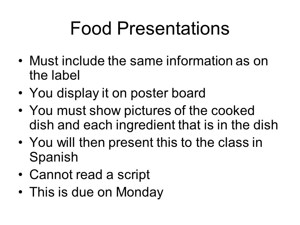 Food Presentations Must include the same information as on the label You display it on poster board You must show pictures of the cooked dish and each ingredient that is in the dish You will then present this to the class in Spanish Cannot read a script This is due on Monday