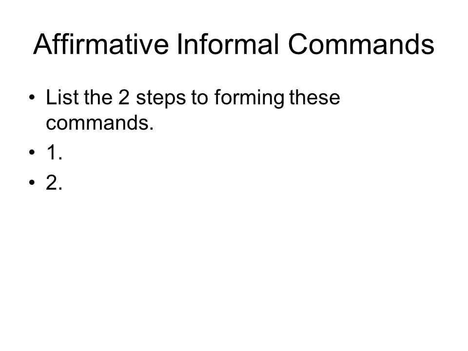 Affirmative Informal Commands List the 2 steps to forming these commands. 1. 2.