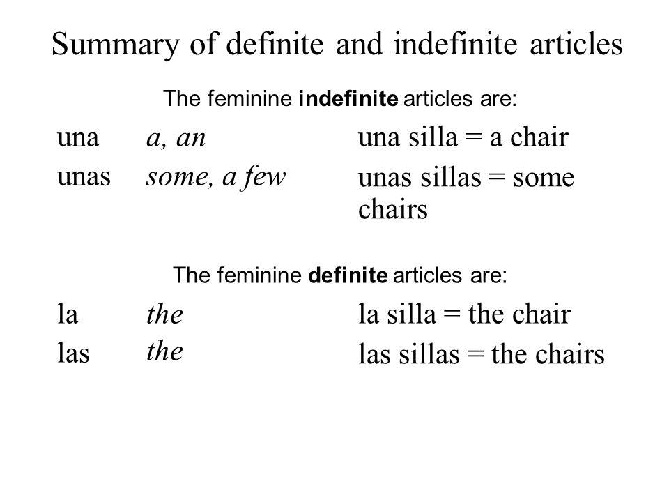Summary of definite and indefinite articles una The feminine indefinite articles are: unas a, an some, a few una silla = a chair unas sillas = some ch