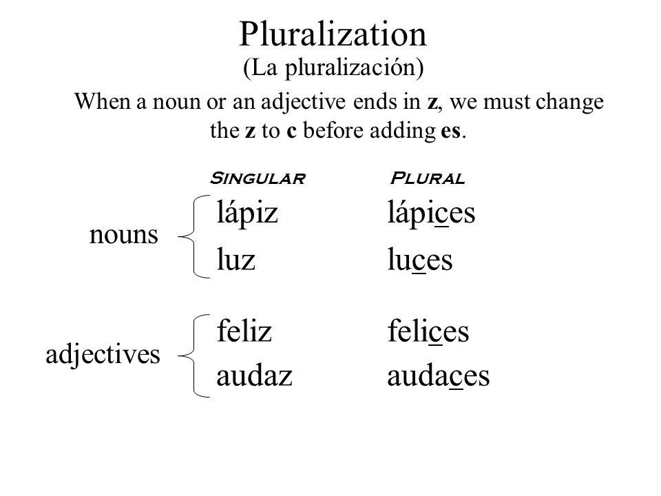 Pluralization (La pluralización) When a noun or an adjective ends in z, we must change the z to c before adding es. SingularPlural lápizlápices luzluc