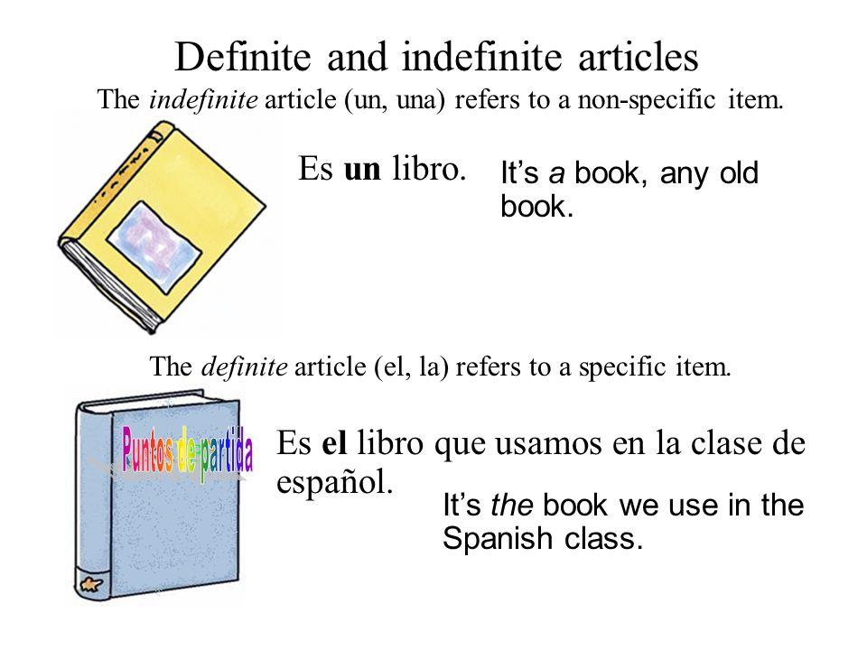 Definite and indefinite articles Es un libro. The indefinite article (un, una) refers to a non-specific item. Its a book, any old book. The definite a