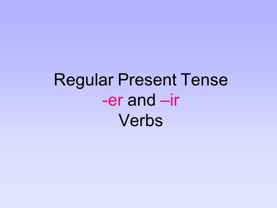 There are three types of regular verbs in Spanish: verbs that end in –ar, verbs that end in –er, and verbs that end in –ir.