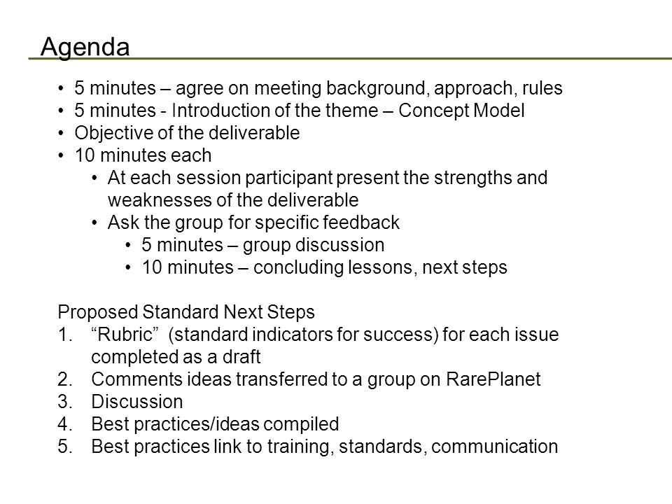 Agenda 5 minutes – agree on meeting background, approach, rules 5 minutes - Introduction of the theme – Concept Model Objective of the deliverable 10 minutes each At each session participant present the strengths and weaknesses of the deliverable Ask the group for specific feedback 5 minutes – group discussion 10 minutes – concluding lessons, next steps Proposed Standard Next Steps 1.Rubric (standard indicators for success) for each issue completed as a draft 2.Comments ideas transferred to a group on RarePlanet 3.Discussion 4.Best practices/ideas compiled 5.Best practices link to training, standards, communication