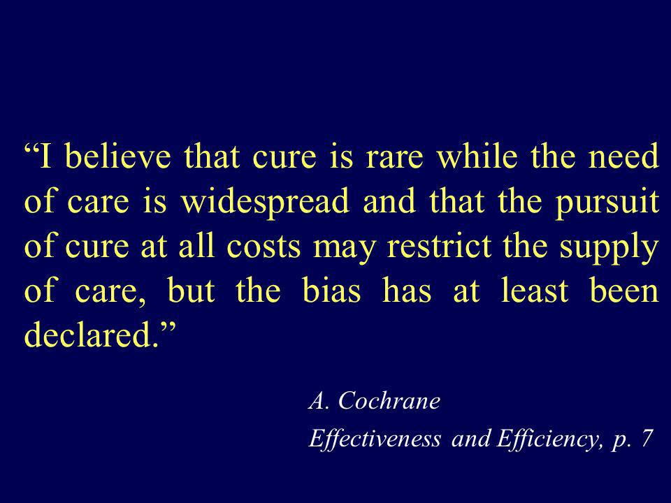 I believe that cure is rare while the need of care is widespread and that the pursuit of cure at all costs may restrict the supply of care, but the bi