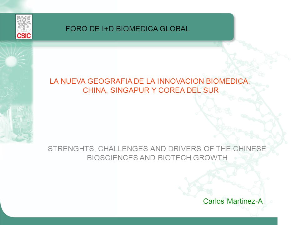 FORO DE I+D BIOMEDICA GLOBAL LA NUEVA GEOGRAFIA DE LA INNOVACION BIOMEDICA: CHINA, SINGAPUR Y COREA DEL SUR STRENGHTS, CHALLENGES AND DRIVERS OF THE CHINESE BIOSCIENCES AND BIOTECH GROWTH Carlos Martinez-A