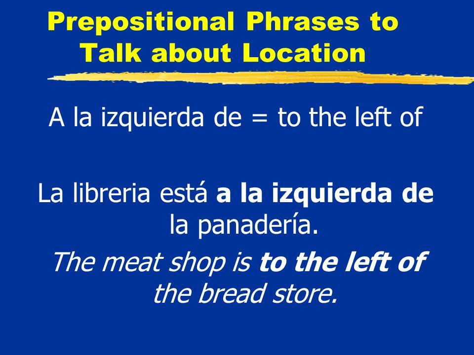 Prepositional Phrases to Talk about Location A la izquierda de = to the left of La libreria está a la izquierda de la panadería.
