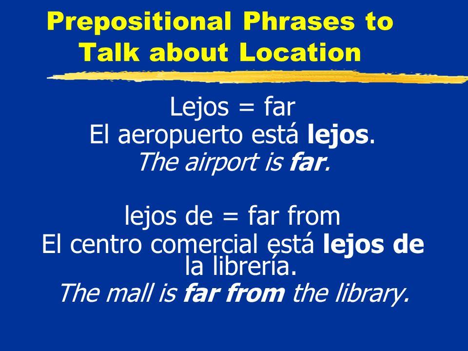 Prepositional Phrases to Talk about Location Lejos = far El aeropuerto está lejos.