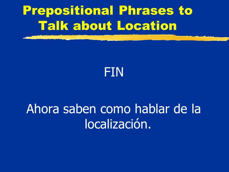 Prepositional Phrases to Talk about Location FIN Ahora saben como hablar de la localización.