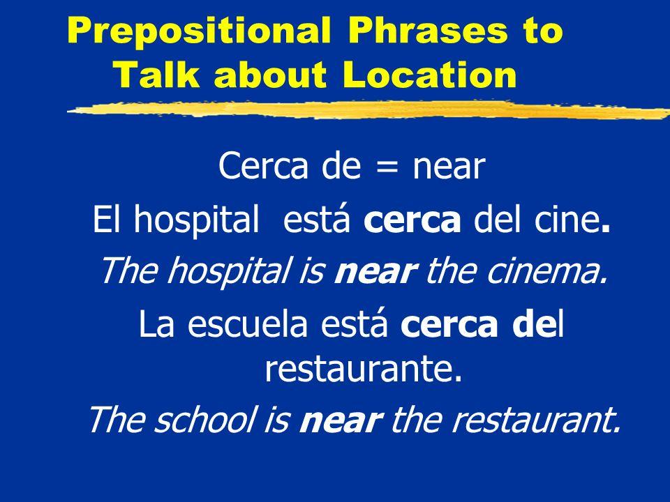 Prepositional Phrases to Talk about Location Cerca de = near El hospital está cerca del cine.
