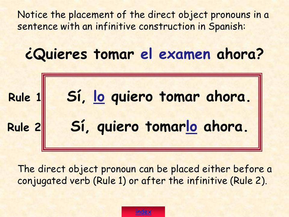 Notice the placement of the direct object pronouns in a sentence with an infinitive construction in Spanish: ¿Quieres tomar el examen ahora? Rule 1 Sí