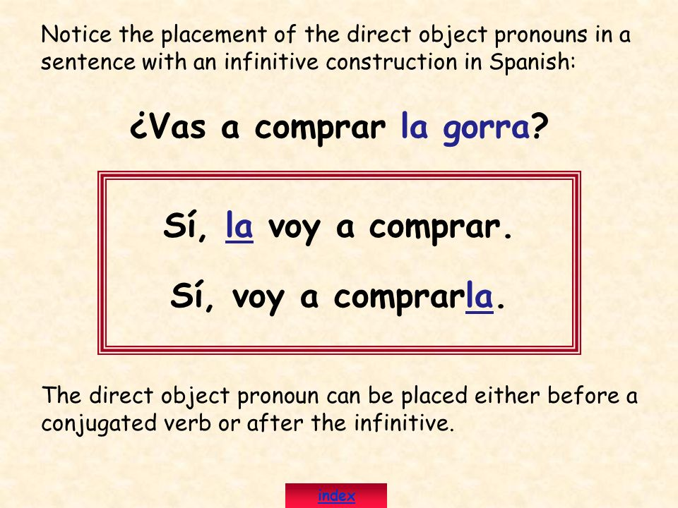 Notice the placement of the direct object pronouns in a sentence with an infinitive construction in Spanish: ¿Vas a comprar la gorra? Sí, la voy a com