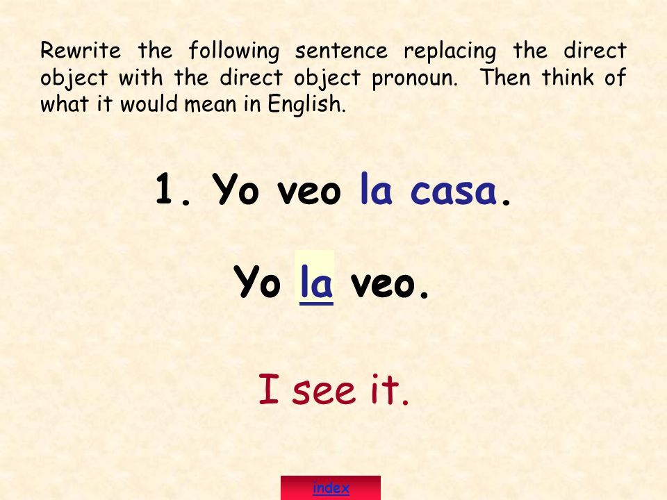 Rewrite the following sentence replacing the direct object with the direct object pronoun. Then think of what it would mean in English. 1. Yo veo la c