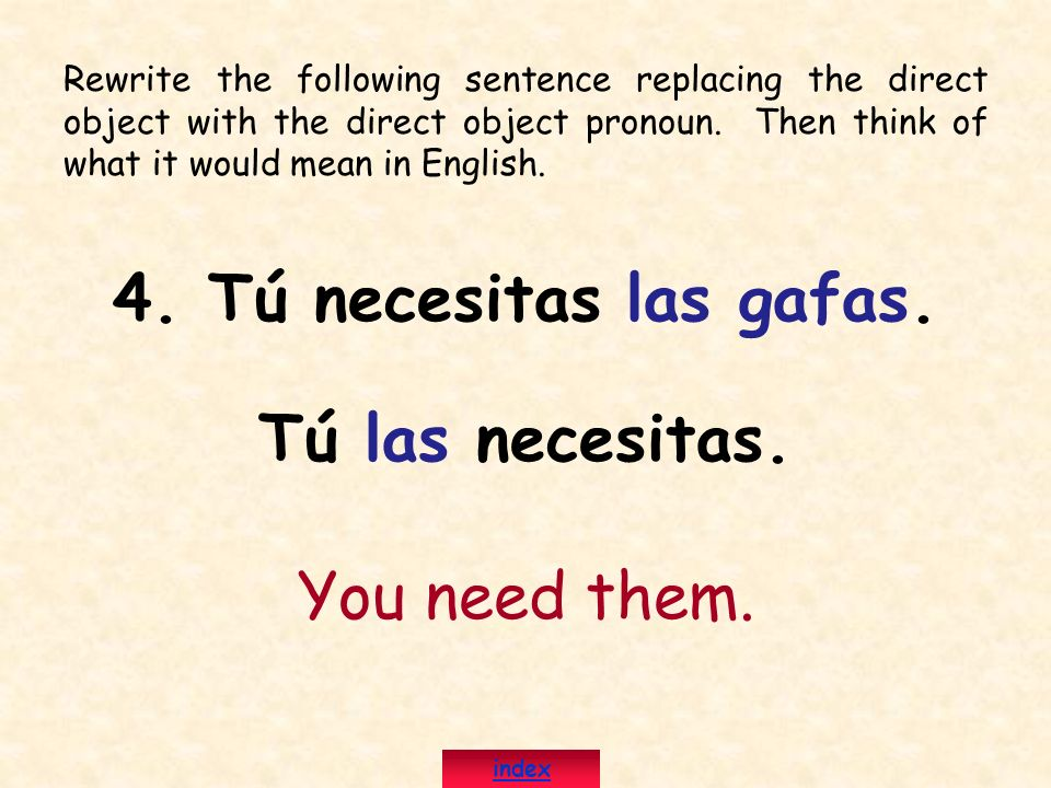 4. Tú necesitas las gafas. Tú las necesitas. You need them. index Rewrite the following sentence replacing the direct object with the direct object pr