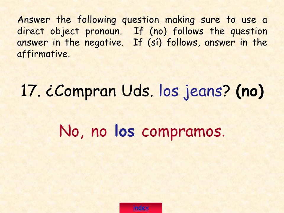 17. ¿Compran Uds. los jeans? (no) No, no los compramos. Answer the following question making sure to use a direct object pronoun. If (no) follows the