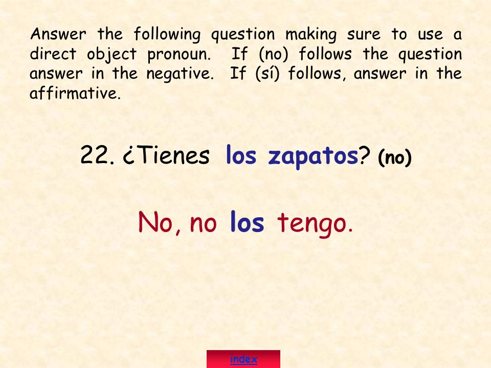 22. ¿Tienes los zapatos? (no) No, no los tengo. Answer the following question making sure to use a direct object pronoun. If (no) follows the question