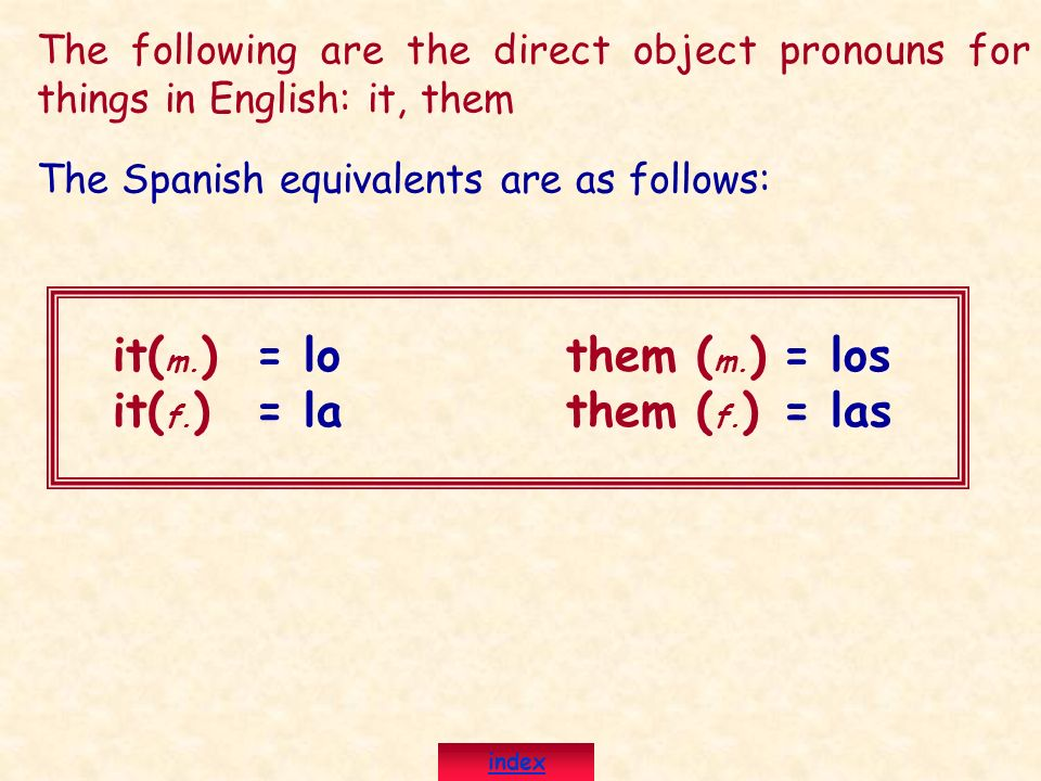 The following are the direct object pronouns for things in English: it, them it( m. )them ( m. ) it( f. )them ( f. ) The Spanish equivalents are as fo