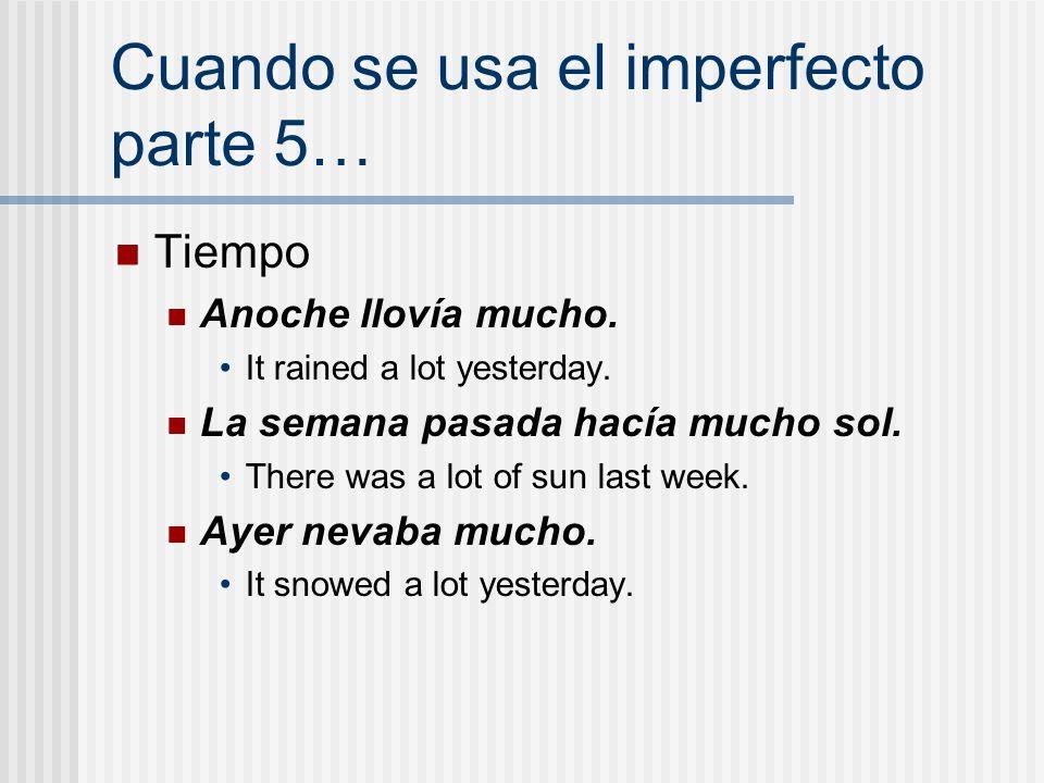 Cuando se usa el imperfecto parte 5… Tiempo Anoche llovía mucho. It rained a lot yesterday. La semana pasada hacía mucho sol. There was a lot of sun l