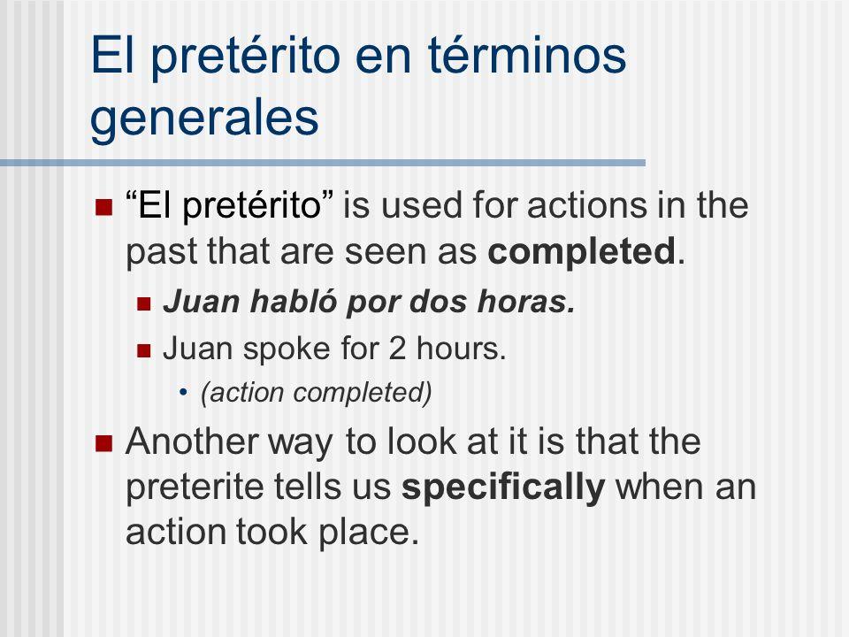 El pretérito en términos generales El pretérito is used for actions in the past that are seen as completed. Juan habló por dos horas. Juan spoke for 2