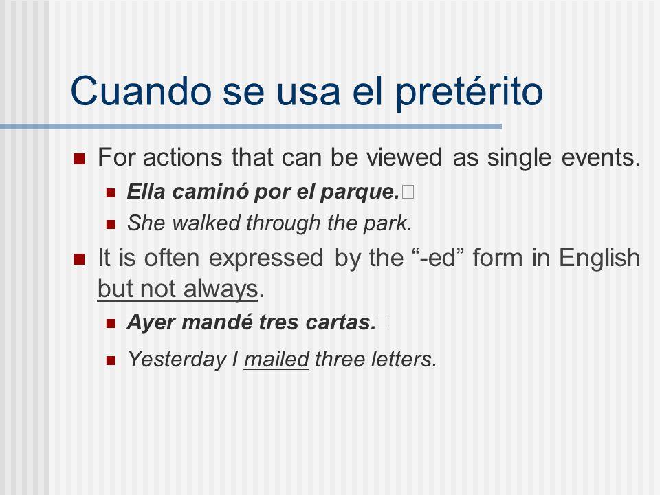 Cuando se usa el pretérito For actions that can be viewed as single events. Ella caminó por el parque. She walked through the park. It is often expres