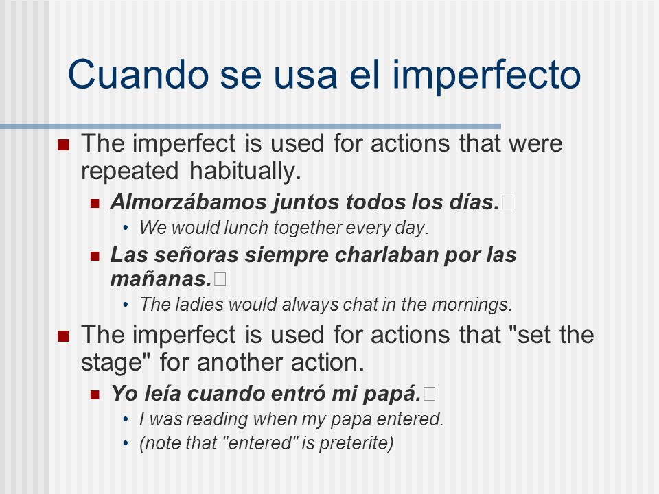 Cuando se usa el imperfecto The imperfect is used for actions that were repeated habitually. Almorzábamos juntos todos los días. We would lunch togeth