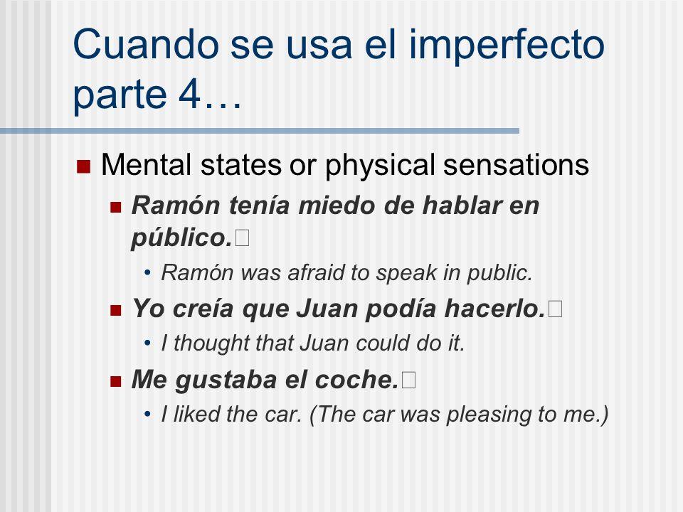 Cuando se usa el imperfecto parte 4… Mental states or physical sensations Ramón tenía miedo de hablar en público. Ramón was afraid to speak in public.