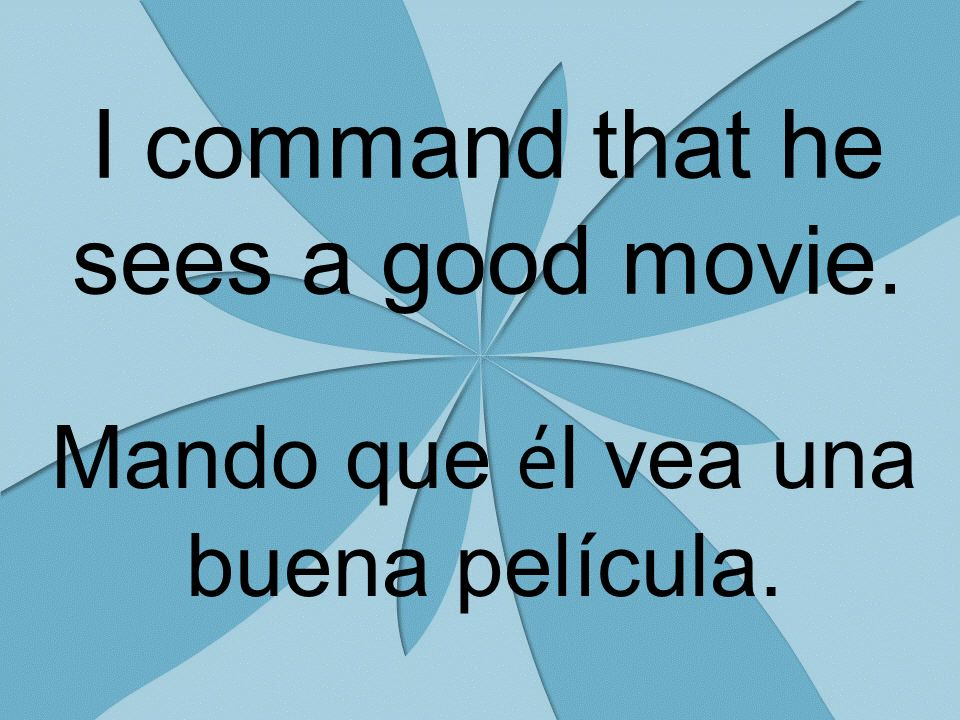 I command that he sees a good movie. Mando que é l vea una buena película.