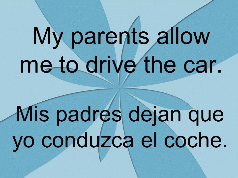 My parents allow me to drive the car. Mis padres dejan que yo conduzca el coche.